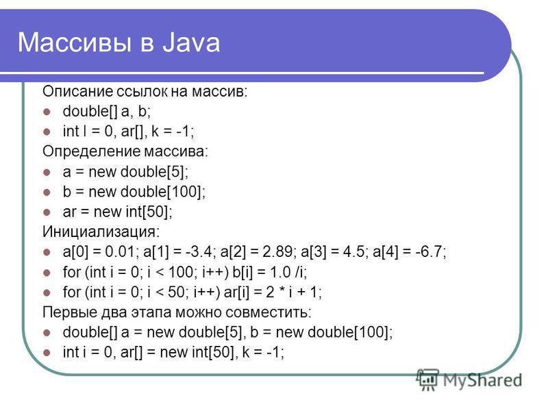 Описание ссылок на массив: double[] а, b; int I = 0, ar[], k = -1; Определение массива: а = new double[5]; b = new double[100]; ar = new int[50]; Инициализация: а[0] = 0.01; а[1] = -3.4; а[2] = 2.89; а[3] = 4.5; а[4] = -6.7; for (int i = 0; i < 100;