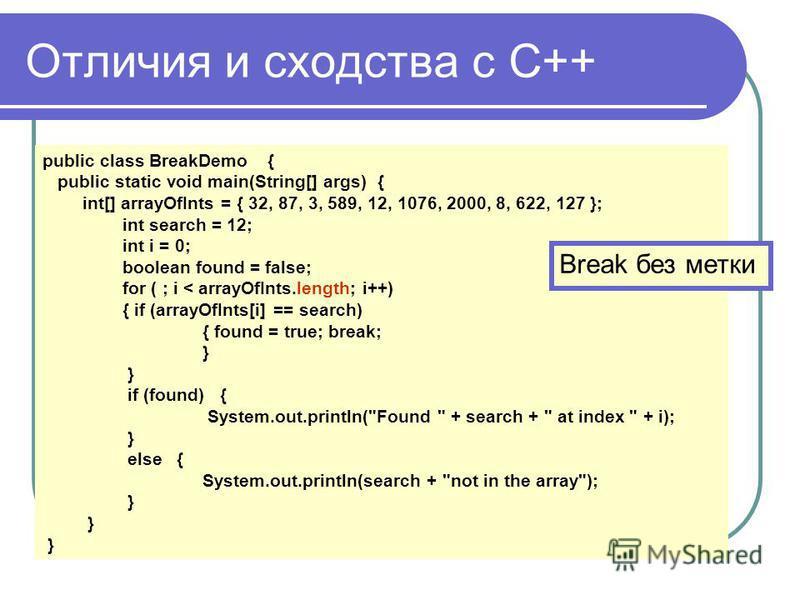 Отличия и сходства с С++ public class BreakDemo { public static void main(String[] args) { int[] arrayOfInts = { 32, 87, 3, 589, 12, 1076, 2000, 8, 622, 127 }; int search = 12; int i = 0; boolean found = false; for ( ; i < arrayOfInts.length; i++) {