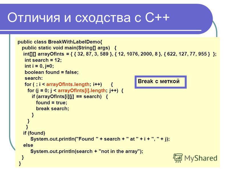 Отличия и сходства с С++ public class BreakWithLabelDemo{ public static void main(String[] args) { int[][] arrayOfInts = { { 32, 87, 3, 589 }, { 12, 1076, 2000, 8 }, { 622, 127, 77, 955 } }; int search = 12; int i = 0, j=0; boolean found = false; sea