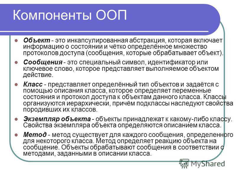 Компоненты ООП Объект - это инкапсулированная абстракция, которая включает информацию о состоянии и чётко определённое множество протоколов доступа (сообщения, которые обрабатывает объект). Сообщения - это специальный символ, идентификатор или ключев
