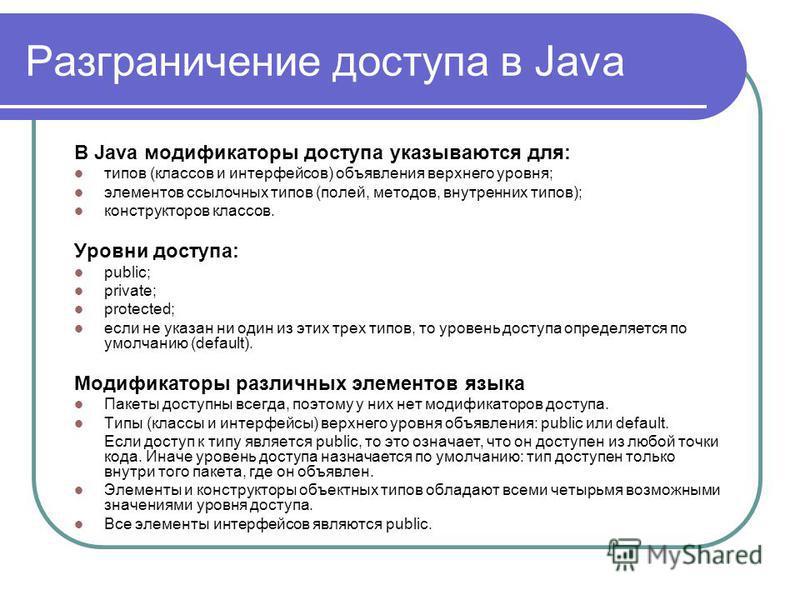 Разграничение доступа в Java В Java модификаторы доступа указываются для: типов (классов и интерфейсов) объявления верхнего уровня; элементов ссылочных типов (полей, методов, внутренних типов); конструкторов классов. Уровни доступа: public; private;