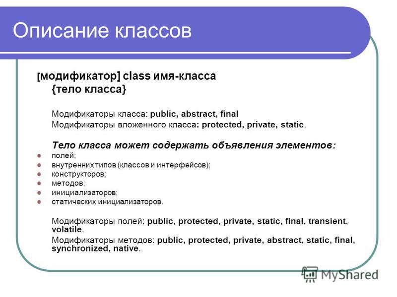 Описание классов [ модификатор] class имя-класса {тело класса} Модификаторы класса: public, abstract, final Модификаторы вложенного класса: protected, private, static. Тело класса может содержать объявления элементов: полей; внутренних типов (классов