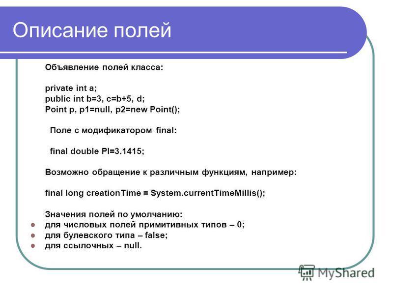 Описание полей Объявление полей класса: private int a; public int b=3, c=b+5, d; Point p, p1=null, p2=new Point(); Поле с модификатором final: final double PI=3.1415; Возможно обращение к различным функциям, например: final long creationTime = System