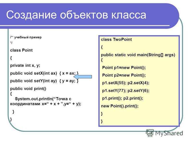 Создание объектов класса /** учебный пример */ class Point { private int x, y; public void setX(int ax) { x = ax; } public void setY(int ay) { y = ay; } public void print() { System.out.println(Точка с координатами x= + x +,y= + y); } class TwoPoint