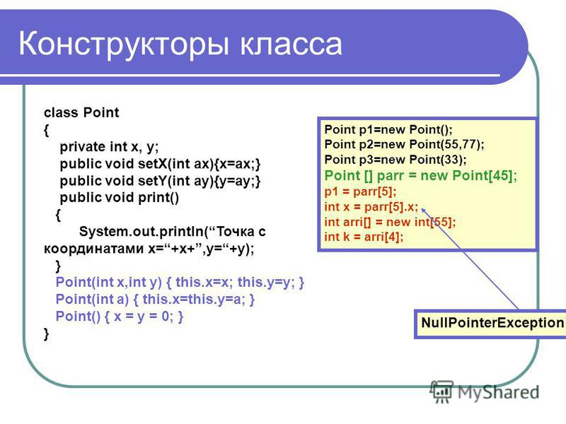 Конструкторы класса class Point { private int x, y; public void setX(int ax){x=ax;} public void setY(int ay){y=ay;} public void print() { System.out.println(Точка с координатами x=+x+,y=+y); } Point(int x,int y) { this.x=x; this.y=y; } Point(int a) {