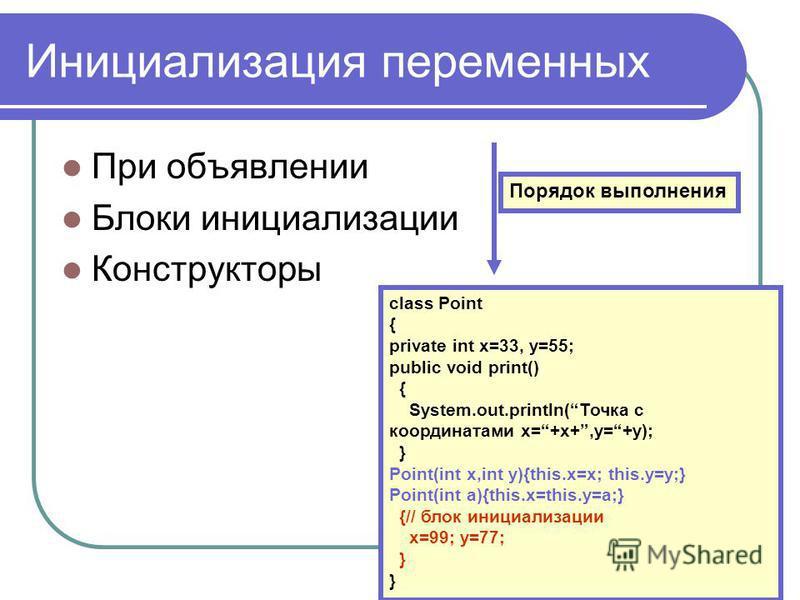Инициализация переменных При объявлении Блоки инициализации Конструкторы Порядок выполнения class Point { private int x=33, y=55; public void print() { System.out.println(Точка с координатами x=+x+,y=+y); } Point(int x,int y){this.x=x; this.y=y;} Poi