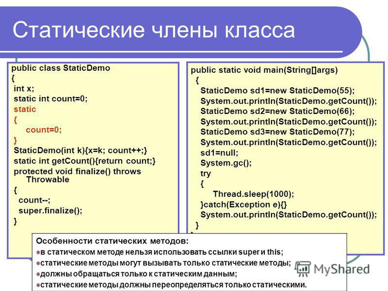 Статические члены класса public class StaticDemo { int x; static int count=0; static { count=0; } StaticDemo(int k){x=k; count++;} static int getCount(){return count;} protected void finalize() throws Throwable { count--; super.finalize(); } public s