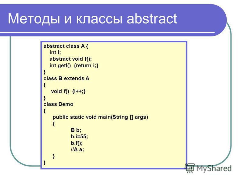 Методы и классы abstract abstract class A { int i; abstract void f(); int getI() {return i;} } class B extends A { void f() {i++;} } class Demo { public static void main(String [] args) { B b; b.i=55; b.f(); //A a; }