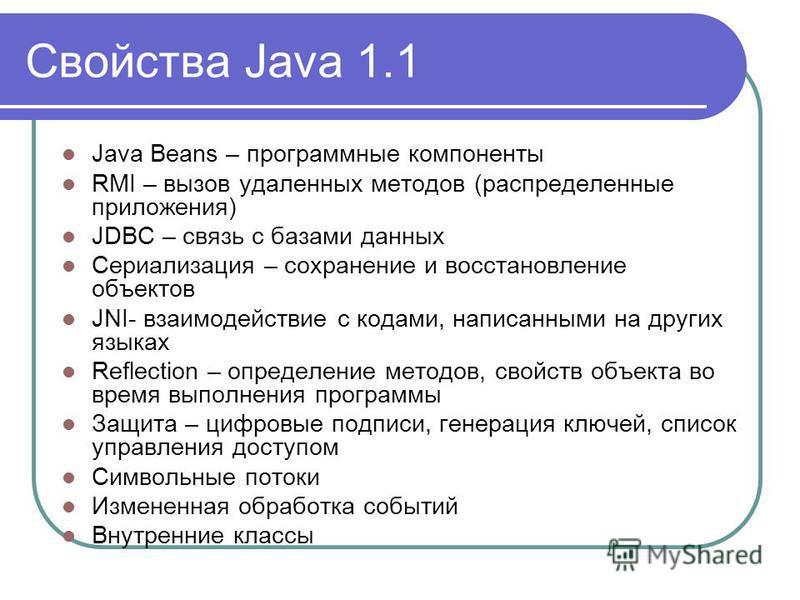 Свойства Java 1.1 Java Beans – программные компоненты RMI – вызов удаленных методов (распределенные приложения) JDBC – связь с базами данных Сериализация – сохранение и восстановление объектов JNI- взаимодействие с кодами, написанными на других языка