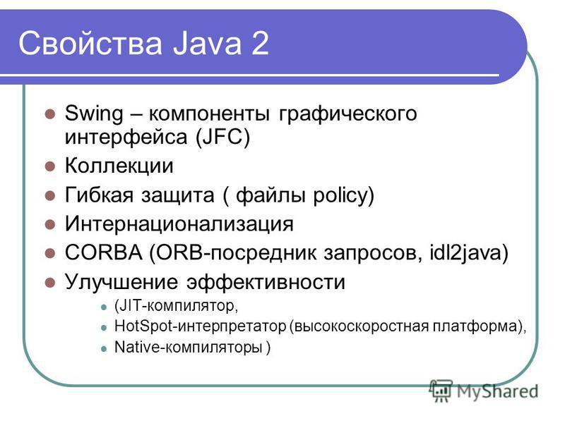 Свойства Java 2 Swing – компоненты графического интерфейса (JFC) Коллекции Гибкая защита ( файлы policy) Интернационализация CORBA (ORB-посредник запросов, idl2java) Улучшение эффективности (JIT-компилятор, HotSpot-интерпретатор (высокоскоростная пла