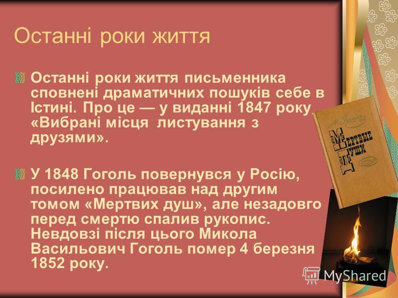 Останні роки життя Останні роки життя письменника сповнені драматичних пошуків себе в Істині. Про це у виданні 1847 року «Вибрані місця листування з друзями». У 1848 Гоголь повернувся у Росію, посилено працював над другим томом «Мертвих душ», але нез