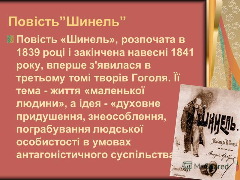 ПовістьШинель Повість «Шинель», розпочата в 1839 році і закінчена навесні 1841 року, вперше з'явилася в третьому томі творів Гоголя. Її тема - життя «маленької людини», а ідея - «духовне придушення, знеособлення, пограбування людської особистості в у