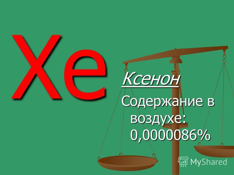 Xe Ксенон Содержание в воздухе: 0,0000086%