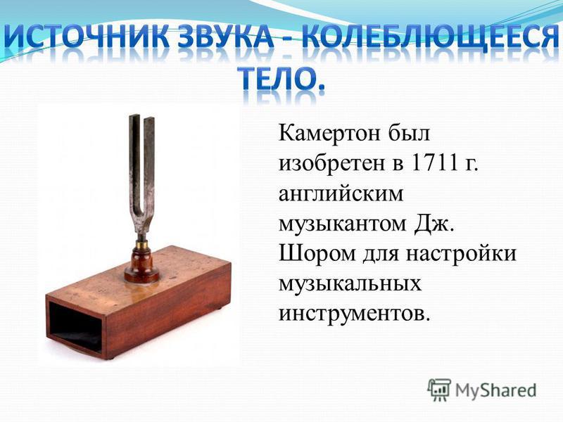 Камертон был изобретен в 1711 г. английским музыкантом Дж. Шором для настройки музыкальных инструментов.