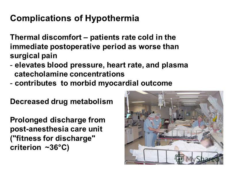Complications of Hypothermia Thermal discomfort – patients rate cold in the immediate postoperative period as worse than surgical pain - elevates blood pressure, heart rate, and plasma catecholamine concentrations - contributes to morbid myocardial o