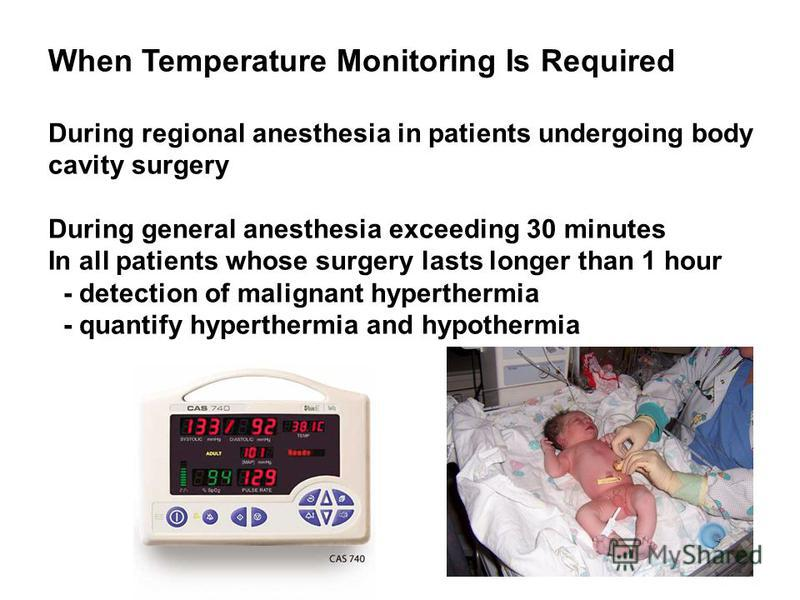 When Temperature Monitoring Is Required During regional anesthesia in patients undergoing body cavity surgery During general anesthesia exceeding 30 minutes In all patients whose surgery lasts longer than 1 hour - detection of malignant hyperthermia