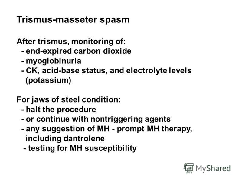 Trismus-masseter spasm After trismus, monitoring of: - end-expired carbon dioxide - myoglobinuria - CK, acid-base status, and electrolyte levels (potassium) For jaws of steel condition: - halt the procedure - or continue with nontriggering agents - a