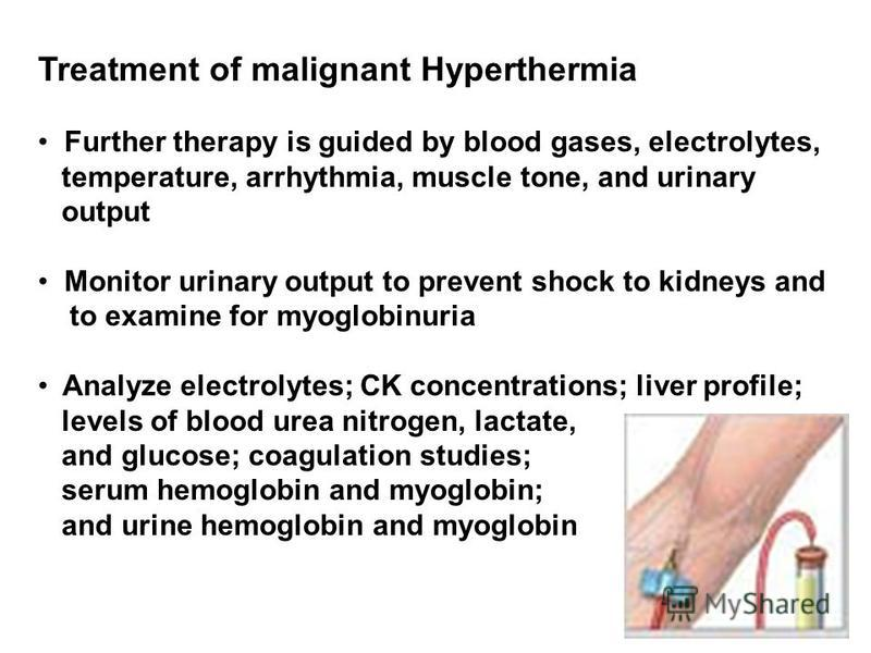 Treatment of malignant Hyperthermia Further therapy is guided by blood gases, electrolytes, temperature, arrhythmia, muscle tone, and urinary output Monitor urinary output to prevent shock to kidneys and to examine for myoglobinuria Analyze electroly