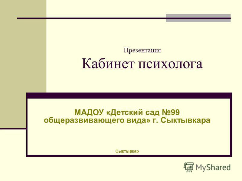 Презентация Кабинет психолога МАДОУ «Детский сад 99 общеразвивающего вида» г. Сыктывкара Сыктывкар