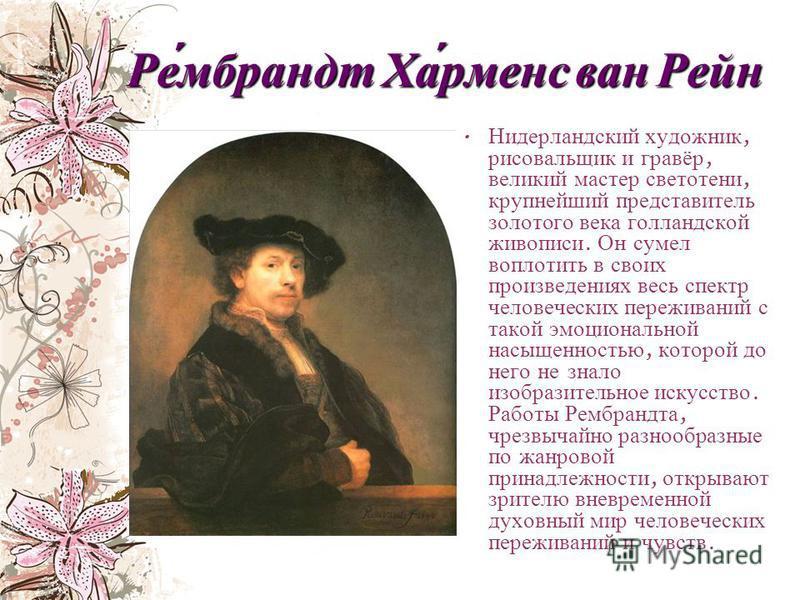 Ре́мбрандт Ха́рменс ван Рейн Нидерландский художник, рисовальщик и гравёр, великий мастер светотени, крупнейший представитель золотого века голландской живописи. Он сумел воплотить в своих произведениях весь спектр человеческих переживаний с такой эм