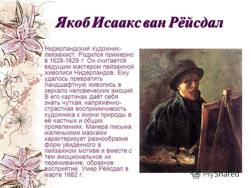 Якоб Исаакс ван Рёйсдал Нидерландский художник- пейзажист. Родился примерно в 1628-1629 г. Он считается ведущим мастером пейзажной живописи Нидерландов. Ему удалось превратить ландшафтную живопись в зеркало человеческих эмоций. В его картинах даёт се