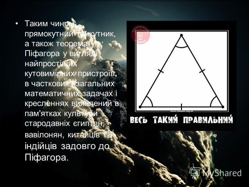 Таким чином, прямокутний трикутник, а також теорема Піфагора у вигляді найпростіших кутовимірних пристроїв, в часткових і загальних математичних задачах і кресленнях виявлений в пам'ятках культури стародавніх єгиптян, вавілонян, китайців та індійців