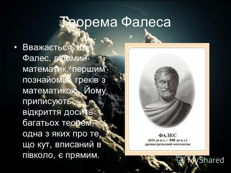 Теорема Фалеса Вважається, що Фалес, відомий математик, першим познайомив греків з математикою. Йому приписують відкриття досить багатьох теорем, одна з яких про те, що кут, вписаний в півколо, є прямим.