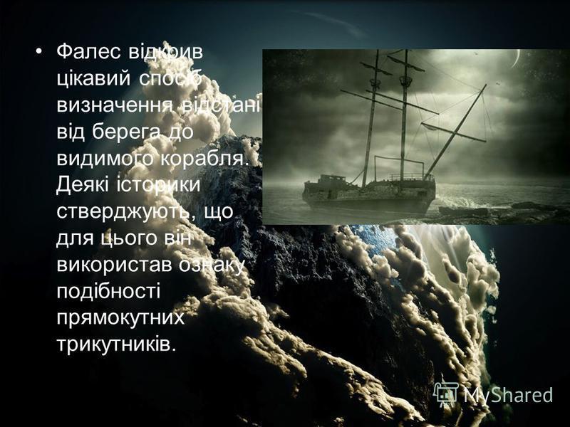 Фалес відкрив цікавий спосіб визначення відстані від берега до видимого корабля. Деякі історики стверджують, що для цього він використав ознаку подібності прямокутних трикутників.