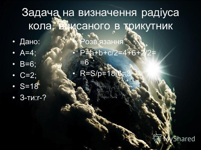 Задача на визначення радіуса кола, вписаного в трикутник Дано: A=4; B=6; C=2; S=18 З-ти:r-? Розвязання P=a+b+c/2=4+6+2/2= =6 R=S/p=18/6=3