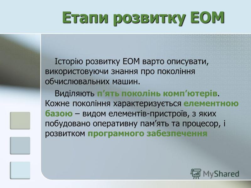 Етапи розвитку ЕОМ Історію розвитку ЕОМ варто описувати, використовуючи знання про покоління обчислювальних машин. Виділяють пять поколінь компютерів. Кожне покоління характеризується елементною базою – видом елементів-пристроїв, з яких побудовано оп