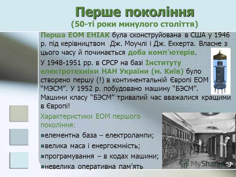 Перше покоління Перше покоління (50-ті роки минулого століття) Перша ЕОМ ЕНІАК була сконструйована в США у 1946 р. під керівництвом Дж. Моучлі і Дж. Еккерта. Власне з цього часу й починається доба компютерів. У 1948-1951 рр. в СРСР на базі Інституту
