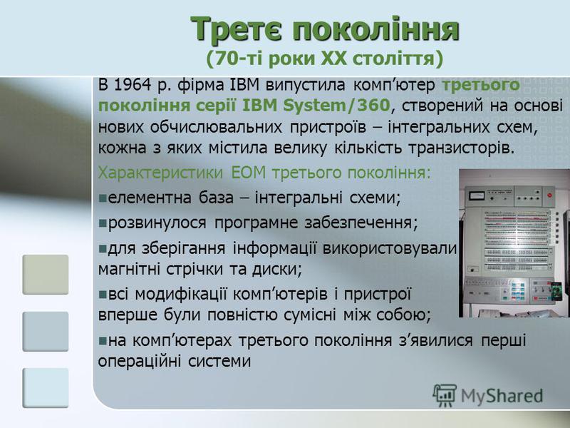Третє покоління Третє покоління (70-ті роки ХХ століття) В 1964 р. фірма ІВМ випустила компютер третього покоління серії ІВМ System/360, створений на основі нових обчислювальних пристроїв – інтегральних схем, кожна з яких містила велику кількість тра