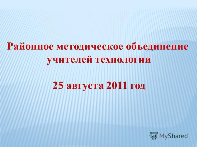 Районное методическое объединение учителей технологии 25 августа 2011 год