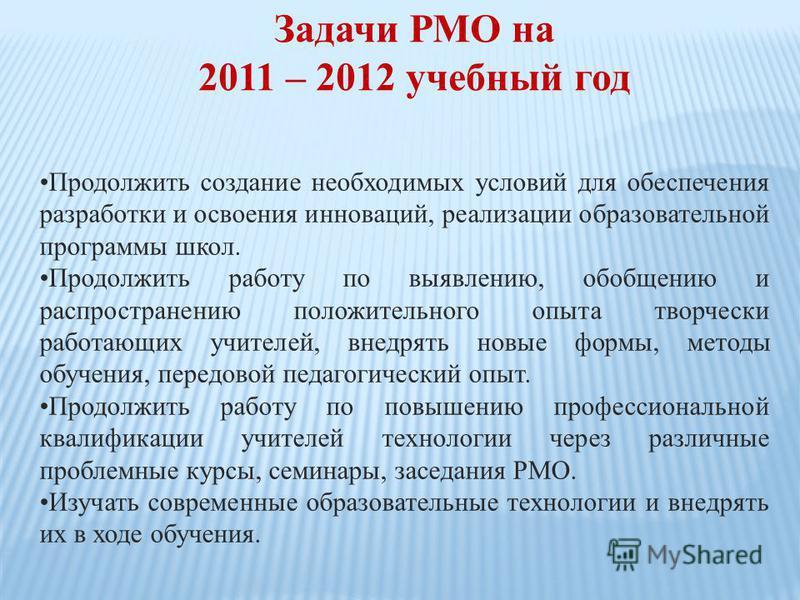 Задачи РМО на 2011 – 2012 учебный год Продолжить создание необходимых условий для обеспечения разработки и освоения инноваций, реализации образовательной программы школ. Продолжить работу по выявлению, обобщению и распространению положительного опыта