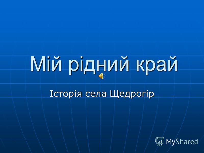Мій рідний край Мій рідний край Історія села Щедрогір