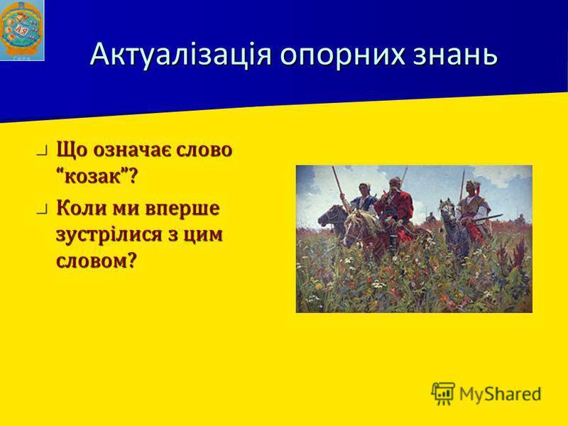 Актуалізація опорних знань Що означає слово козак? Що означає слово козак? Коли ми вперше зустрілися з цим словом? Коли ми вперше зустрілися з цим словом?