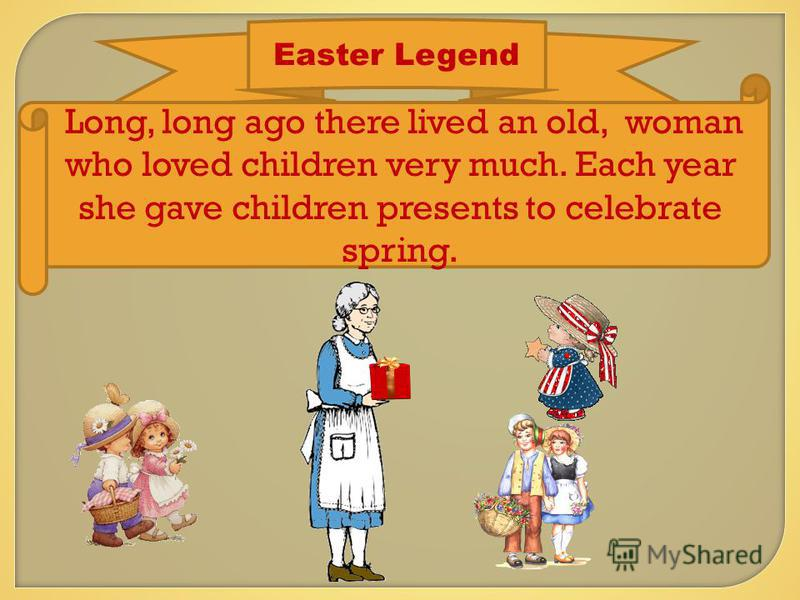 Easter Legend Long, long ago there lived an old, woman who loved children very much. Each year she gave children presents to celebrate spring.