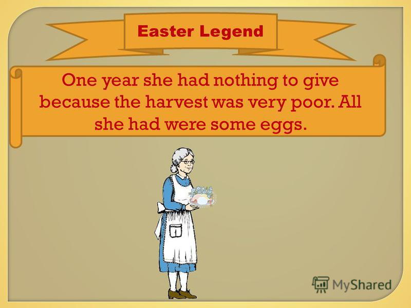 Easter Legend One year she had nothing to give because the harvest was very poor. All she had were some eggs.