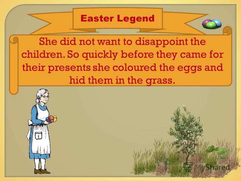 Easter Legend She did not want to disappoint the children. So quickly before they came for their presents she coloured the eggs and hid them in the grass.