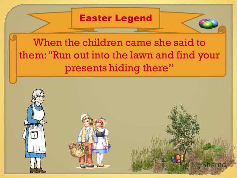 Easter Legend When the children came she said to them: Run out into the lawn and find your presents hiding there