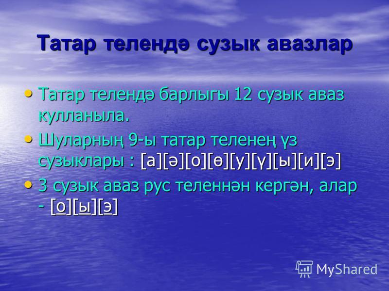 Татар телендә сузык авазлар Татар телендә барлыгы 12 сузык аваз кулланыла. Татар телендә барлыгы 12 сузык аваз кулланыла. Шуларның 9-ы татар теленең үз сузыклары : [а][ә][о][ө][у][ү][ы][и][э] Шуларның 9-ы татар теленең үз сузыклары : [а][ә][о][ө][у][