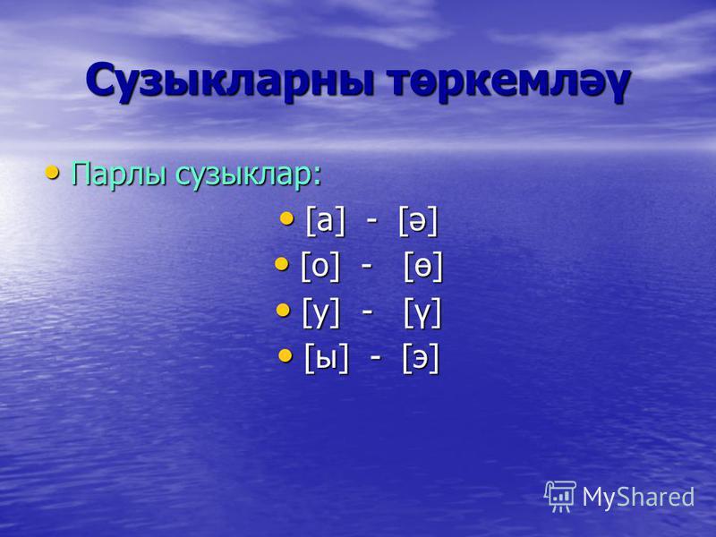 Сузыкларны төркемләү Парлы сузыклар: Парлы сузыклар: [а] - [ә] [а] - [ә] [о] - [ө] [о] - [ө] [у] - [ү] [у] - [ү] [ы] - [э] [ы] - [э]