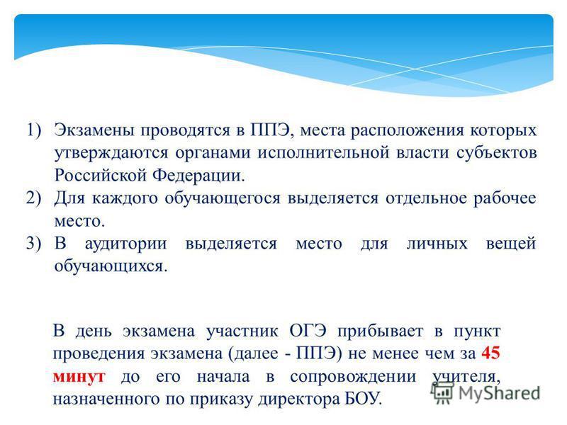 1)Экзамены проводятся в ППЭ, места расположения которых утверждаются органами исполнительной власти субъектов Российской Федерации. 2)Для каждого обучающегося выделяется отдельное рабочее место. 3)В аудитории выделяется место для личных вещей обучающ