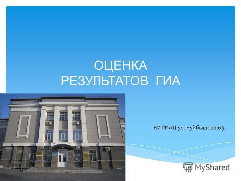 ОЦЕНКА РЕЗУЛЬТАТОВ ГИА КУ РИАЦ ул. Куйбышева,69.