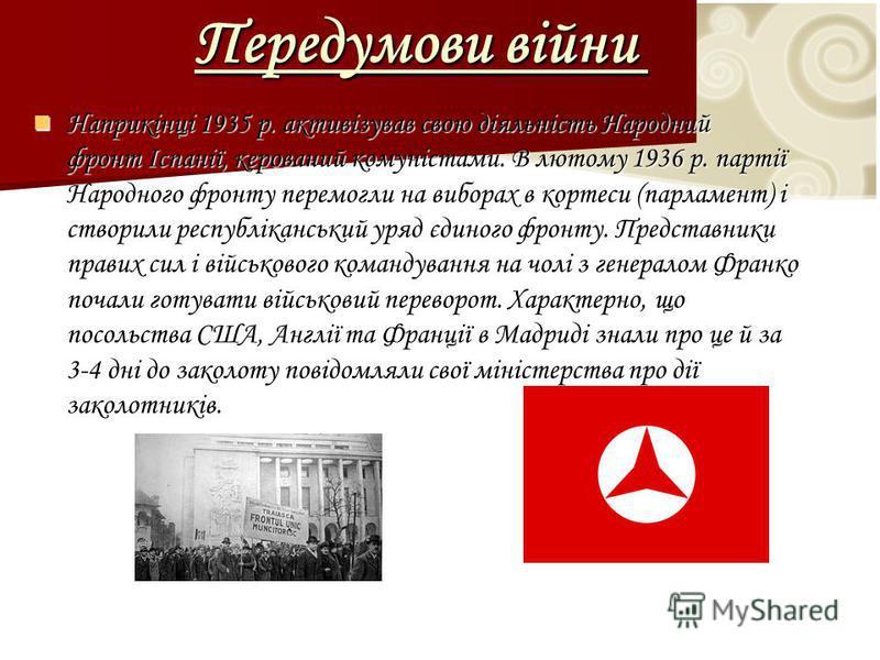 Передумови війни Передумови війни Наприкінці 1935 р. активізував свою діяльність Народний фронт Іспанії, керований комуністами. В лютому 1936 р. партії Народного фронту перемогли на виборах в кортеси (парламент) і створили республіканський уряд єдино