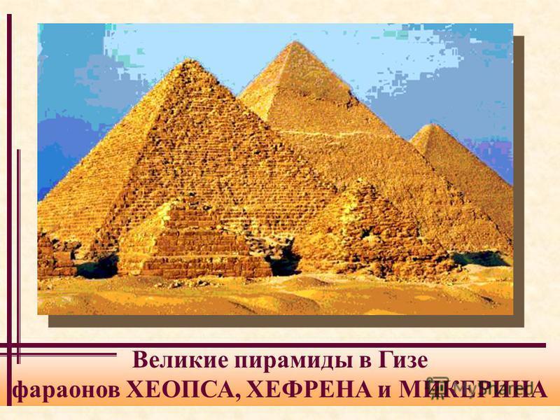 Великие пирамиды в Гизе фараонов ХЕОПСА, ХЕФРЕНА и МИКЕРИНА