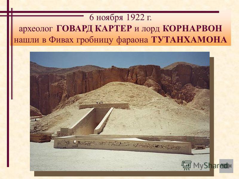 6 ноября 1922 г. археолог ГОВАРД КАРТЕР и лорд КОРНАРВОН нашли в Фивах гробницу фараона ТУТАНХАМОНА