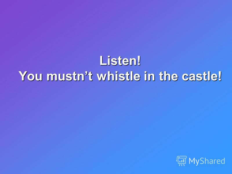 Listen! You mustnt whistle in the castle!