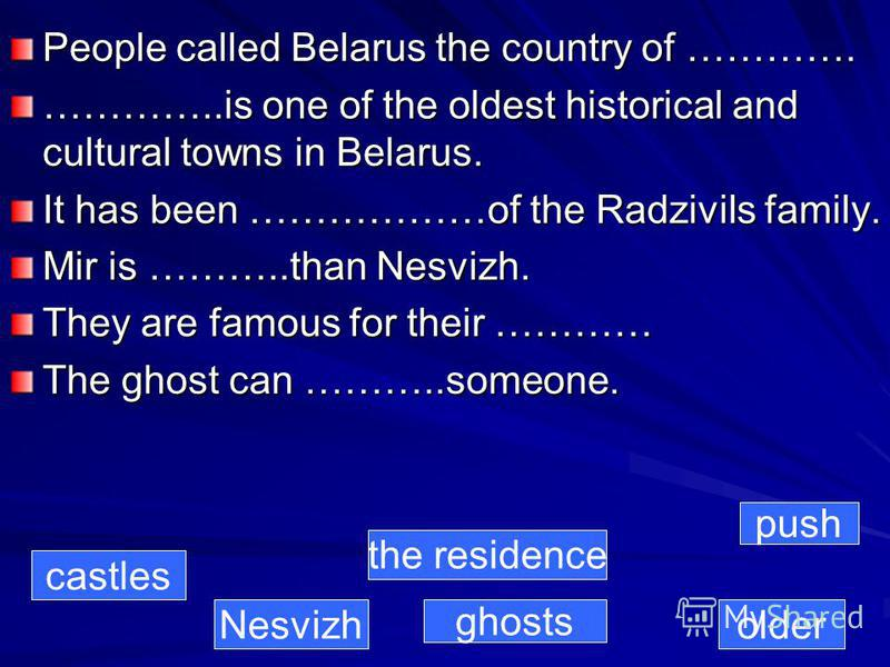 People called Belarus the country of …………. …………..is one of the oldest historical and cultural towns in Belarus. It has been ………………of the Radzivils family. Mir is ………..than Nesvizh. They are famous for their ………… The ghost can ………..someone. castles Ne