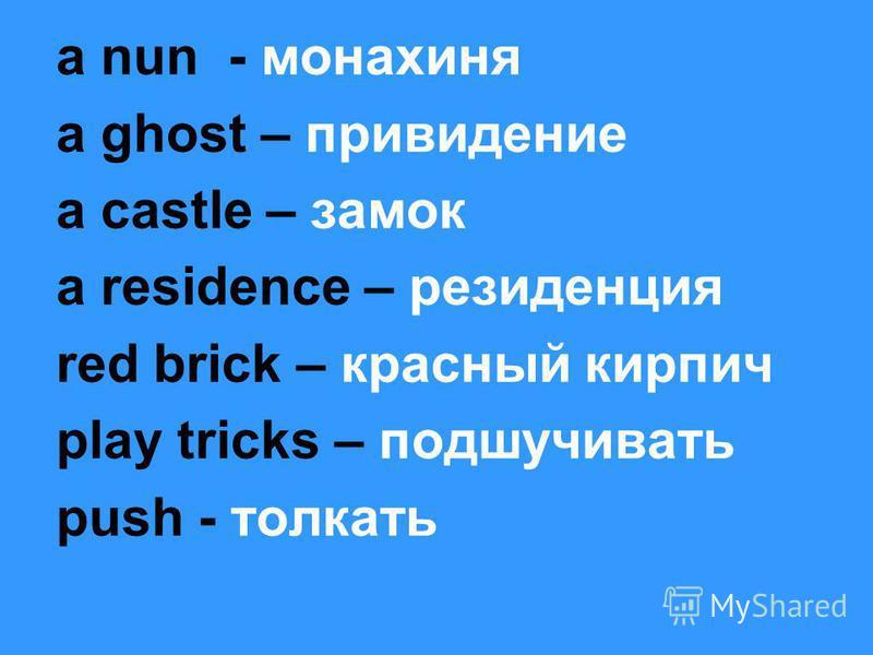a nun - монахиня a ghost – привидение a castle – замок a residence – резиденция red brick – красный кирпич play tricks – подшучивать push - толкать